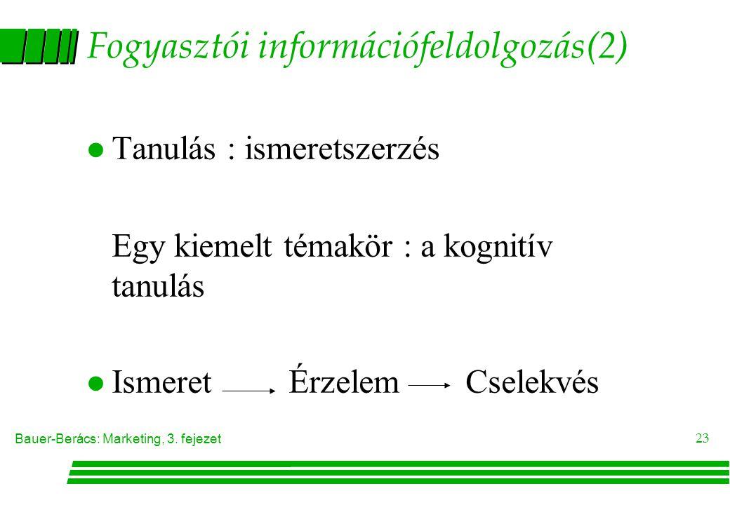 Bauer-Berács: Marketing, 3. fejezet 23 Fogyasztói információfeldolgozás(2) l Tanulás : ismeretszerzés Egy kiemelt témakör : a kognitív tanulás  Ismer