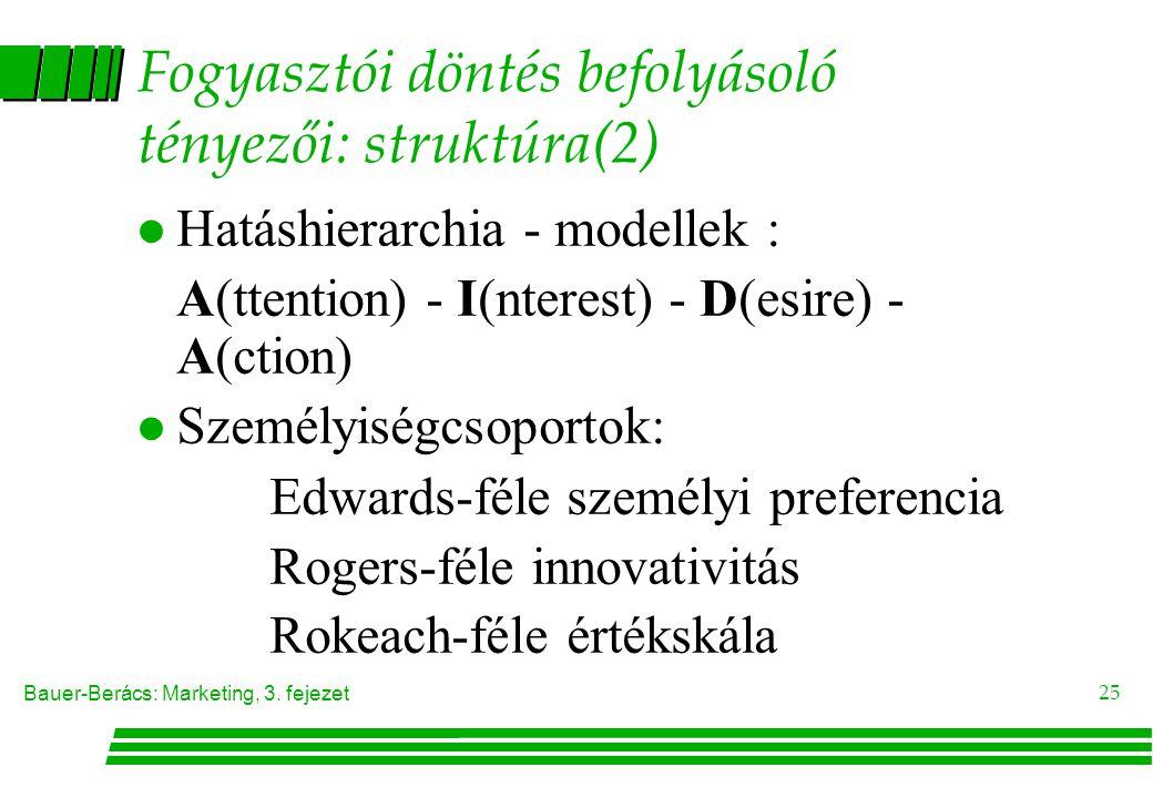 Bauer-Berács: Marketing, 3. fejezet 25 Fogyasztói döntés befolyásoló tényezői: struktúra(2) l Hatáshierarchia - modellek : A(ttention) - I(nterest) -