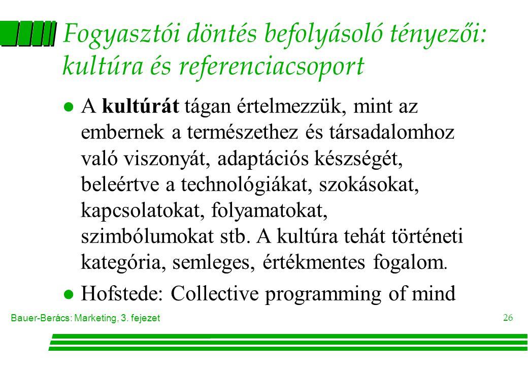 Bauer-Berács: Marketing, 3. fejezet 26 Fogyasztói döntés befolyásoló tényezői: kultúra és referenciacsoport  A kultúrát tágan értelmezzük, mint az em