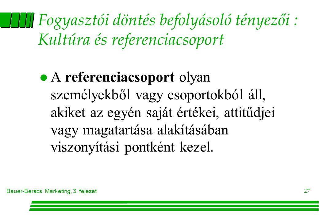 Bauer-Berács: Marketing, 3. fejezet 27 Fogyasztói döntés befolyásoló tényezői : Kultúra és referenciacsoport  A referenciacsoport olyan személyekből