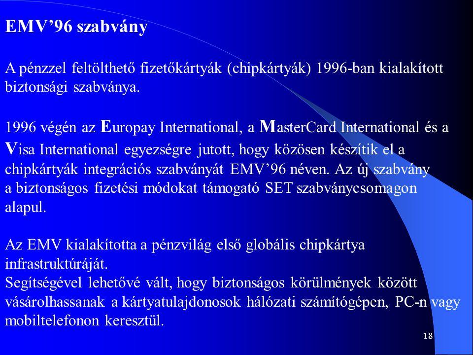18 EMV'96 szabvány A pénzzel feltölthető fizetőkártyák (chipkártyák) 1996-ban kialakított biztonsági szabványa. 1996 végén az E uropay International,