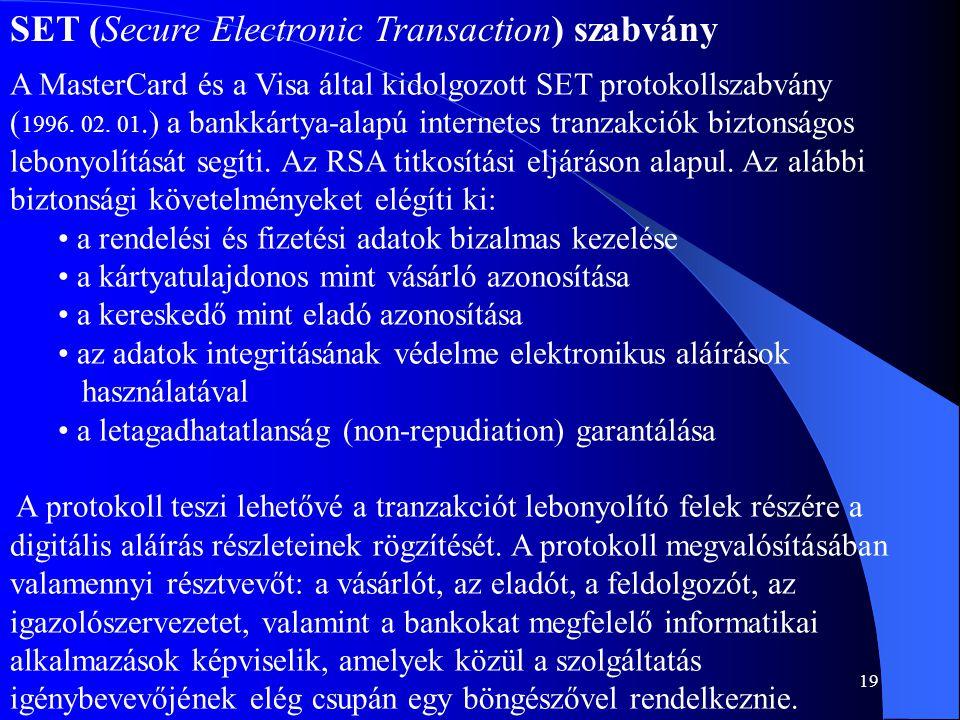 19 SET (Secure Electronic Transaction) szabvány A MasterCard és a Visa által kidolgozott SET protokollszabvány ( 1996. 02. 01.) a bankkártya-alapú int