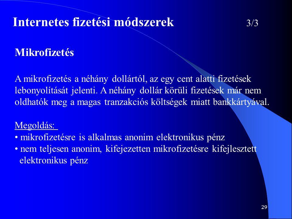 29 Internetes fizetési módszerek 3/3 Mikrofizetés A mikrofizetés a néhány dollártól, az egy cent alatti fizetések lebonyolítását jelenti. A néhány dol