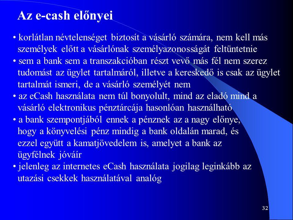 32 Az e-cash előnyei • korlátlan névtelenséget biztosít a vásárló számára, nem kell más személyek előtt a vásárlónak személyazonosságát feltüntetnie •