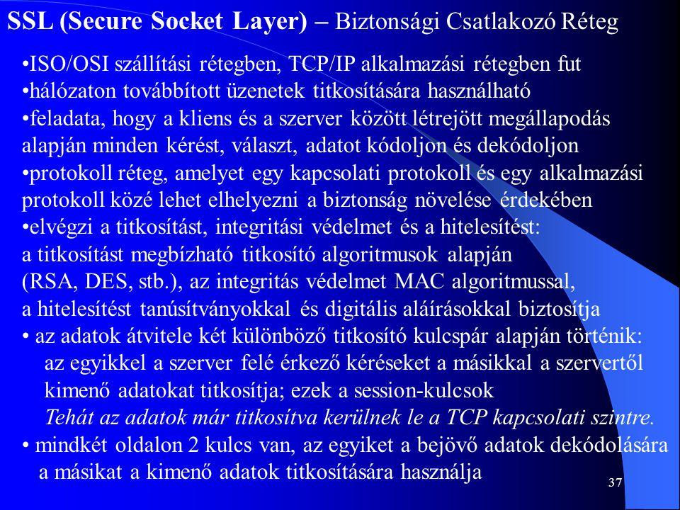 37 SSL (Secure Socket Layer) – Biztonsági Csatlakozó Réteg •ISO/OSI szállítási rétegben, TCP/IP alkalmazási rétegben fut •hálózaton továbbított üzenet