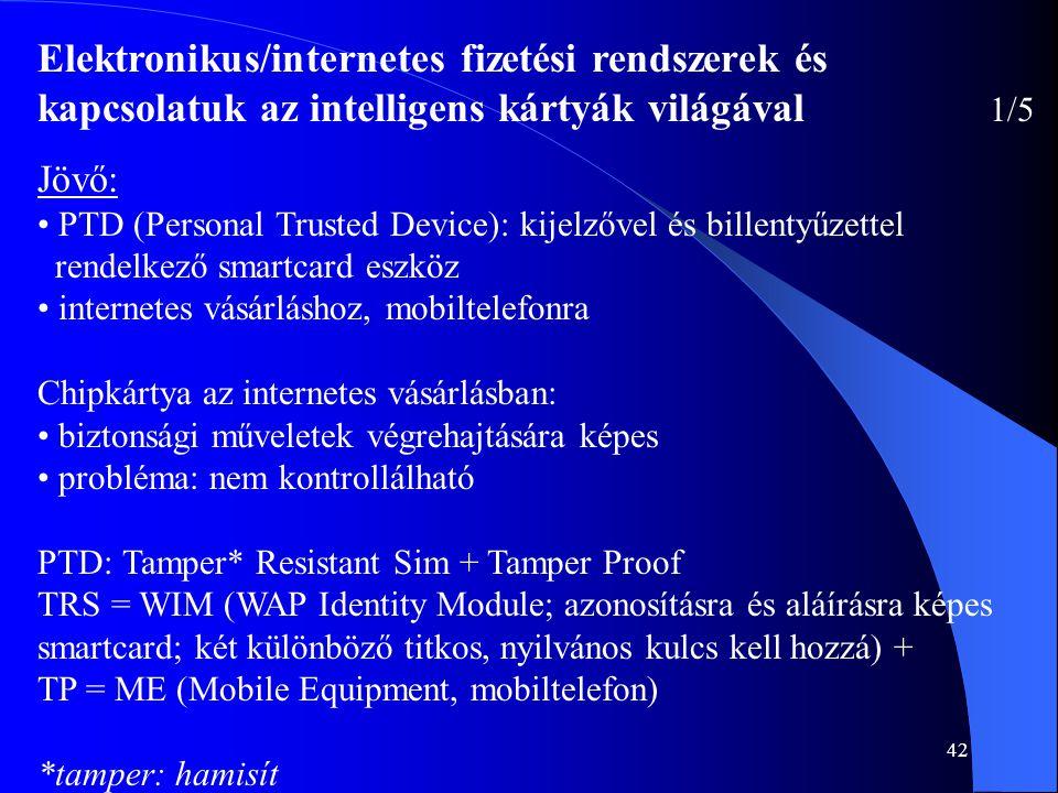 42 Elektronikus/internetes fizetési rendszerek és kapcsolatuk az intelligens kártyák világával 1/5 Jövő: • PTD (Personal Trusted Device): kijelzővel é