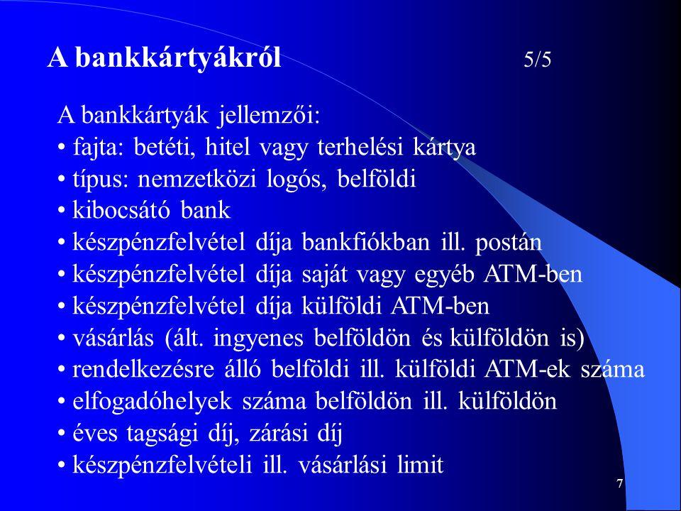 7 A bankkártyákról 5/5 A bankkártyák jellemzői: • fajta: betéti, hitel vagy terhelési kártya • típus: nemzetközi logós, belföldi • kibocsátó bank • ké