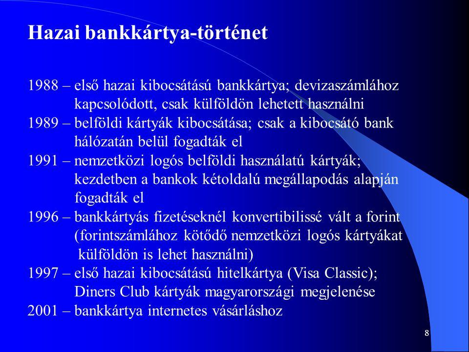 8 Hazai bankkártya-történet 1988 – első hazai kibocsátású bankkártya; devizaszámlához kapcsolódott, csak külföldön lehetett használni 1989 – belföldi