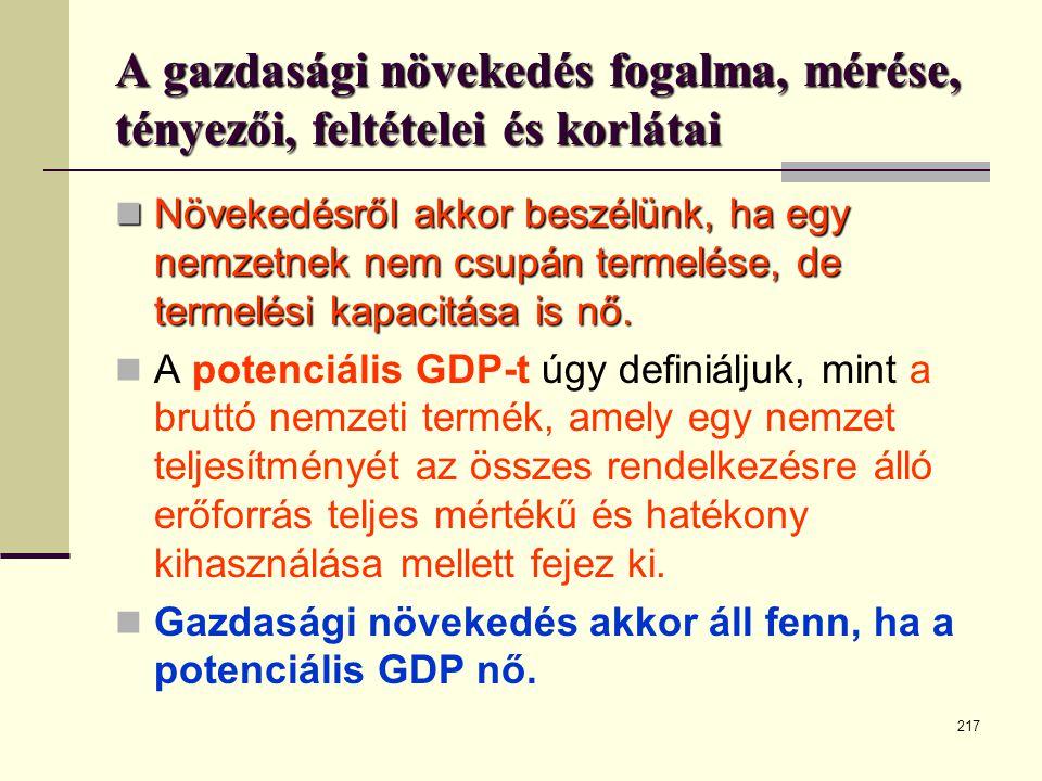217 A gazdasági növekedés fogalma, mérése, tényezői, feltételei és korlátai  Növekedésről akkor beszélünk, ha egy nemzetnek nem csupán termelése, de