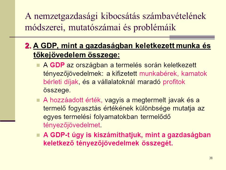 38 A nemzetgazdasági kibocsátás számbavételének módszerei, mutatószámai és problémáik 2. 2. A GDP, mint a gazdaságban keletkezett munka és tőkejövedel