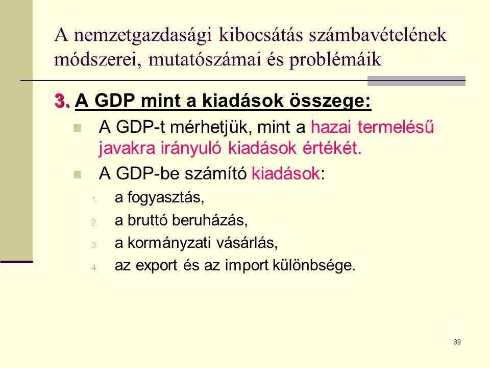 39 A nemzetgazdasági kibocsátás számbavételének módszerei, mutatószámai és problémáik 3. 3. A GDP mint a kiadások összege:  A GDP-t mérhetjük, mint a