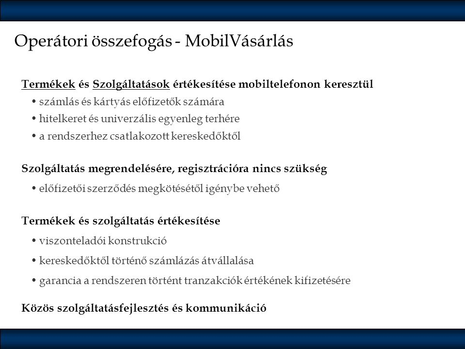 Termékek Belépőjegyek Autópálya-matrica Parkolás Hírdetés-feladás Szerencsejáték Online vásárlás Ajándék Újság-előfizetés MobilVásárlási rendszer Online Mozi TAXI Gyorsétterem Tömegközlekedés Elindított szolgáltatásokBevezetésre kerülő szolgáltatások Több mint 150.000 tranzakció havonta Közös informatikai háttérrendszer Átlátható működés a partnerek és az ügyfelek részére