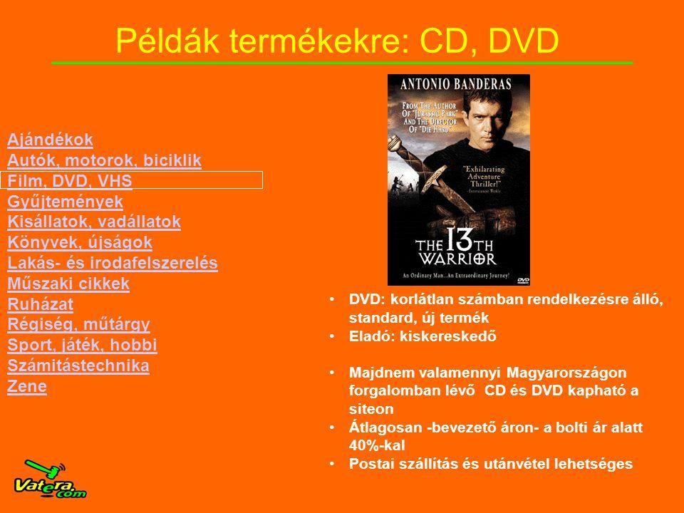 Példák termékekre: CD, DVD •DVD: korlátlan számban rendelkezésre álló, standard, új termék •Eladó: kiskereskedő •Majdnem valamennyi Magyarországon forgalomban lévő CD és DVD kapható a siteon •Átlagosan -bevezető áron- a bolti ár alatt 40%-kal •Postai szállítás és utánvétel lehetséges Ajándékok Autók, motorok, biciklik Film, DVD, VHS Gyűjtemények Kisállatok, vadállatok Könyvek, újságok Lakás- és irodafelszerelés Műszaki cikkek Ruházat Régiség, műtárgy Sport, játék, hobbi Számitástechnika Zene