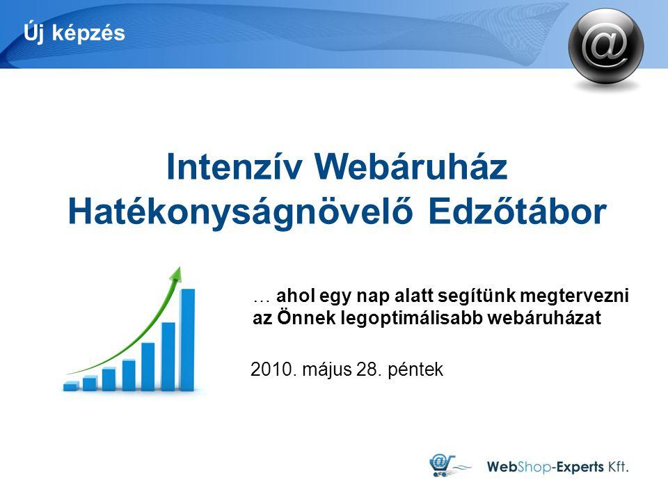 Új képzés Intenzív Webáruház Hatékonyságnövelő Edzőtábor … ahol egy nap alatt segítünk megtervezni az Önnek legoptimálisabb webáruházat 2010.