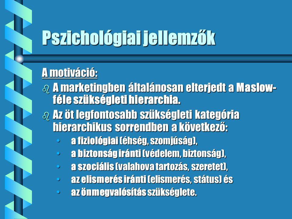 Pszichológiai jellemzők A motiváció: b A marketingben általánosan elterjedt a Maslow- féle szükségleti hierarchia. b Az öt legfontosabb szükségleti ka