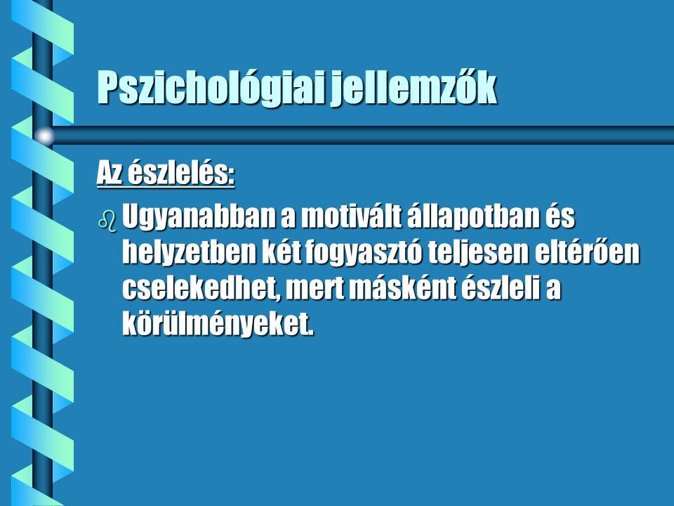 Pszichológiai jellemzők Az észlelés: b Ugyanabban a motivált állapotban és helyzetben két fogyasztó teljesen eltérően cselekedhet, mert másként észlel