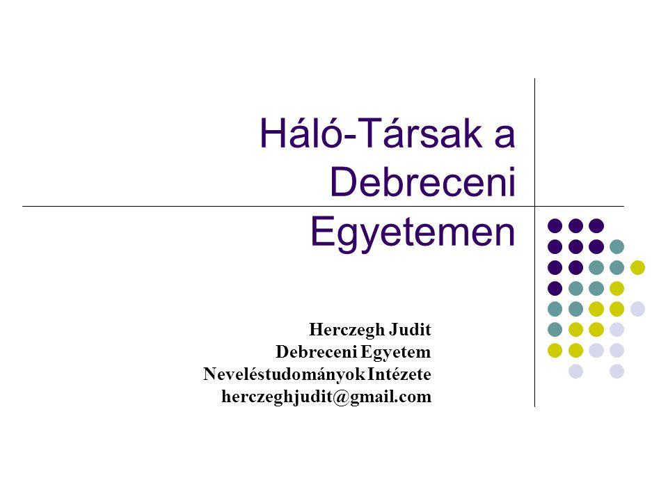 Háló-Társak a Debreceni Egyetemen Herczegh Judit Debreceni Egyetem Neveléstudományok Intézete herczeghjudit@gmail.com