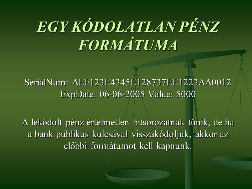 EGY KÓDOLATLAN PÉNZ FORMÁTUMA SerialNum: AEF123E4345E128737EE1223AA0012 ExpDate: 06-06-2005 Value: 5000 A lekódolt pénz értelmetlen bitsorozatnak tűni