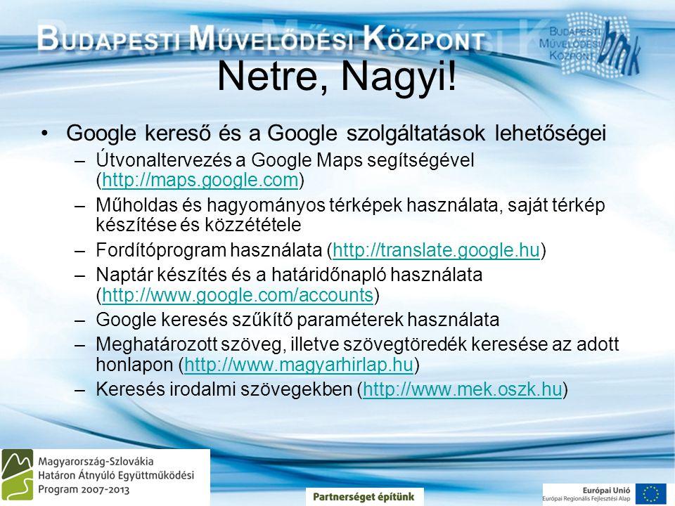Netre, Nagyi! •Google kereső és a Google szolgáltatások lehetőségei –Útvonaltervezés a Google Maps segítségével (http://maps.google.com)http://maps.go
