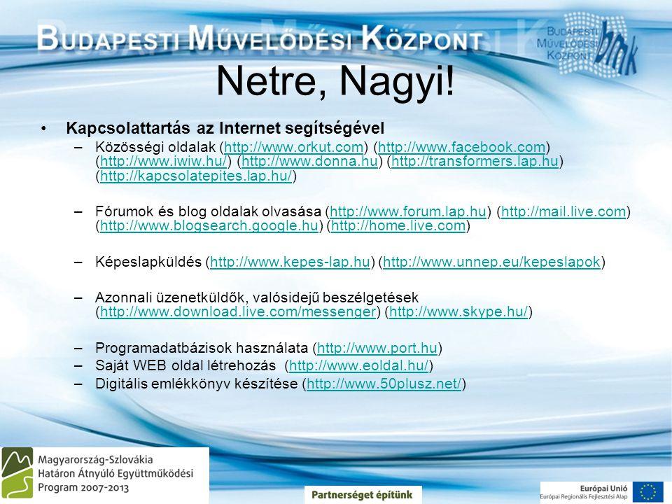 Netre, Nagyi! •Kapcsolattartás az Internet segítségével –Közösségi oldalak (http://www.orkut.com) (http://www.facebook.com) (http://www.iwiw.hu/) (htt