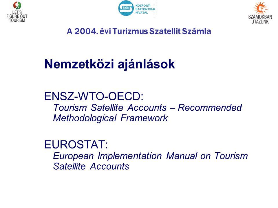 A 2004. évi Turizmus Szatellit Számla Nemzetközi ajánlások ENSZ-WTO-OECD: Tourism Satellite Accounts – Recommended Methodological Framework EUROSTAT: