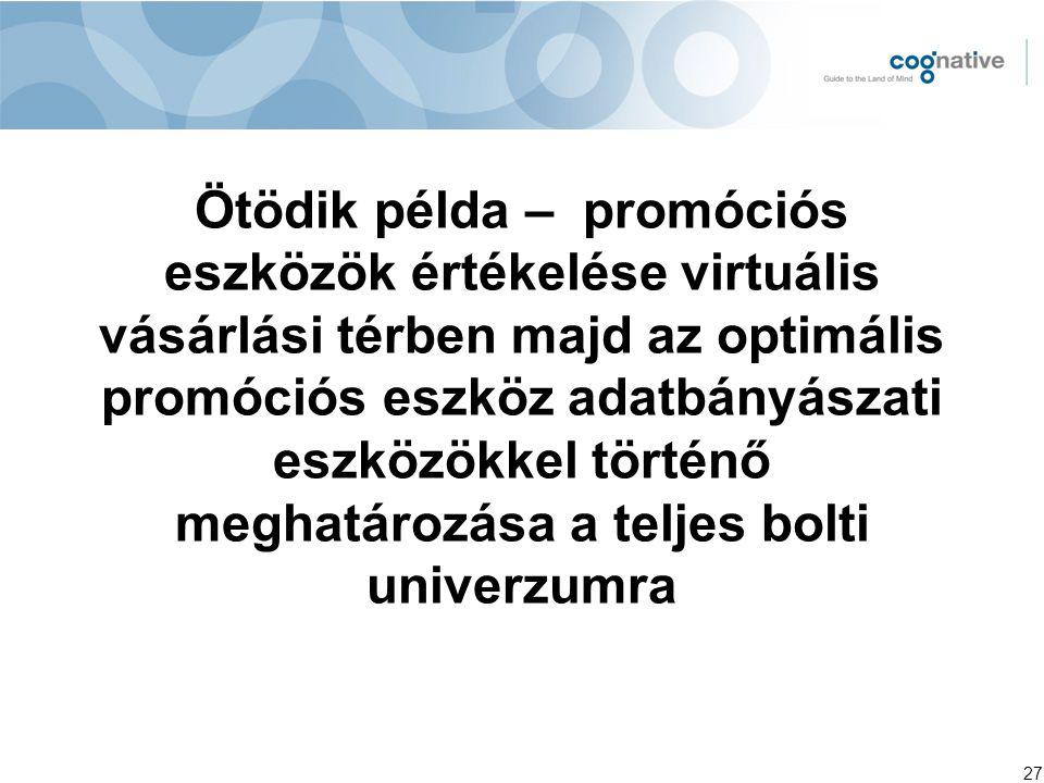 27 Ötödik példa – promóciós eszközök értékelése virtuális vásárlási térben majd az optimális promóciós eszköz adatbányászati eszközökkel történő meghatározása a teljes bolti univerzumra