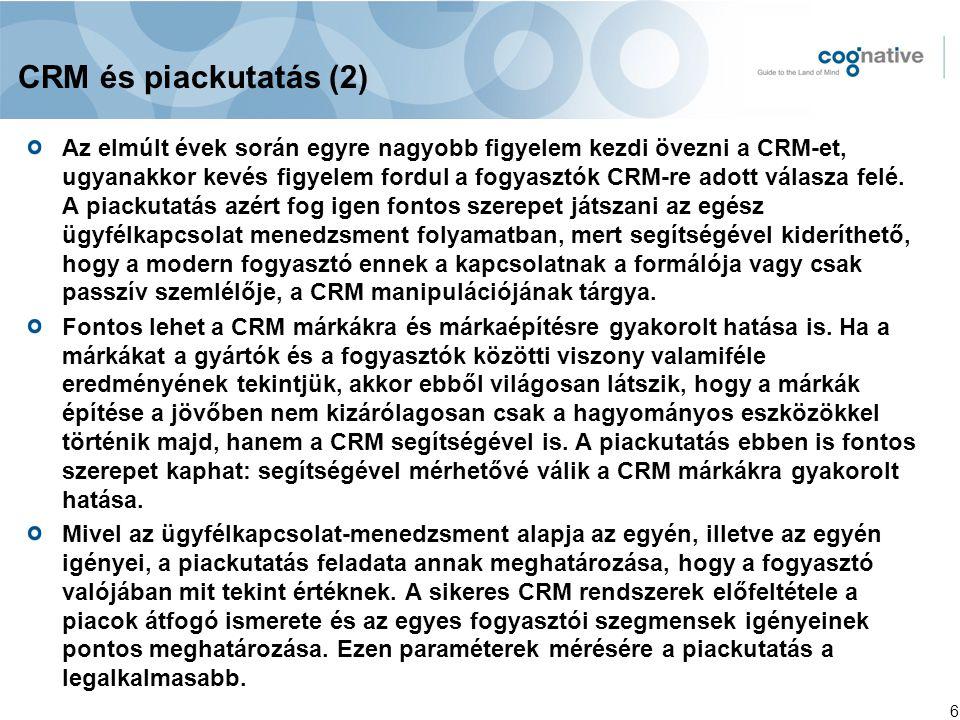 6 CRM és piackutatás (2) Az elmúlt évek során egyre nagyobb figyelem kezdi övezni a CRM-et, ugyanakkor kevés figyelem fordul a fogyasztók CRM-re adott válasza felé.