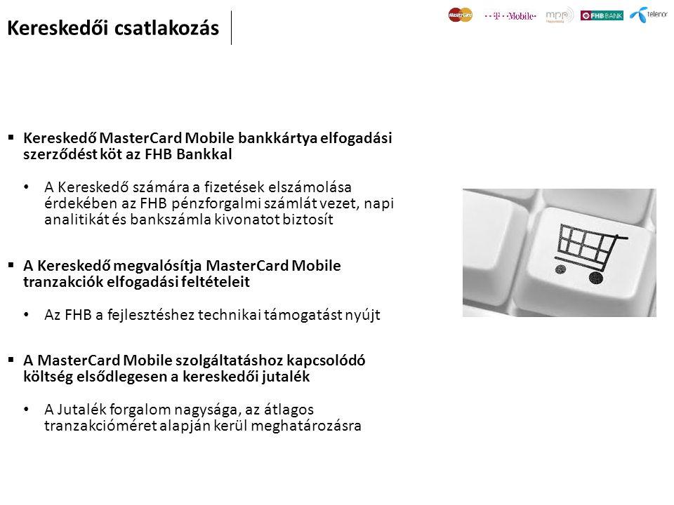  Kereskedő MasterCard Mobile bankkártya elfogadási szerződést köt az FHB Bankkal • A Kereskedő számára a fizetések elszámolása érdekében az FHB pénzforgalmi számlát vezet, napi analitikát és bankszámla kivonatot biztosít  A Kereskedő megvalósítja MasterCard Mobile tranzakciók elfogadási feltételeit • Az FHB a fejlesztéshez technikai támogatást nyújt  A MasterCard Mobile szolgáltatáshoz kapcsolódó költség elsődlegesen a kereskedői jutalék • A Jutalék forgalom nagysága, az átlagos tranzakcióméret alapján kerül meghatározásra Kereskedői csatlakozás