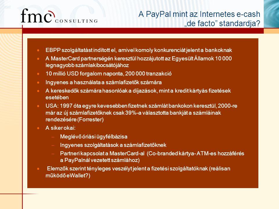 """ EBPP szolgáltatást indított el, amivel komoly konkurenciát jelent a bankoknak  A MasterCard partnerségén keresztül hozzájutott az Egyesült Államok 10 000 legnagyobb számlakibocsátójához  10 millió USD forgalom naponta, 200 000 tranzakció  Ingyenes a használata a számlafizetők számára  A kereskedők számára hasonlóak a díjazások, mint a kredit kártyás fizetések esetében  USA: 1997 óta egyre kevesebben fizetnek számlát bankokon keresztül, 2000-re már az új számlafizetőknek csak 39%-a választotta bankját a számláinak rendezésére (Forrester)  A siker okai:  Meglévő óriási ügyfélbázisa  Ingyenes szolgáltatások a számlafizetőknek  Partneri kapcsolat a MasterCard-al (Co-branded kártya- ATM-es hozzáférés a PayPalnál vezetett számlához)  Elemzők szerint tényleges veszélyt jelent a fizetési szolgáltatóknak (reálisan működő eWallet?) A PayPal mint az Internetes e-cash """"de facto standardja?"""