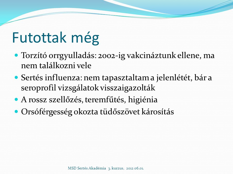 Futottak még  Torzító orrgyulladás: 2002-ig vakcináztunk ellene, ma nem találkozni vele  Sertés influenza: nem tapasztaltam a jelenlétét, bár a seroprofil vizsgálatok visszaigazolták  A rossz szellőzés, teremfűtés, higiénia  Orsóférgesség okozta tüdőszövet károsítás MSD Sertés Akadémia 3.