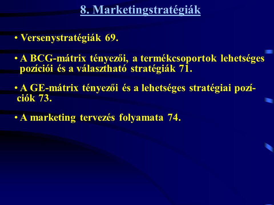 8. Marketingstratégiák • A marketing tervezés folyamata 74. • A GE-mátrix tényezői és a lehetséges stratégiai pozí- ciók 73. • A BCG-mátrix tényezői,