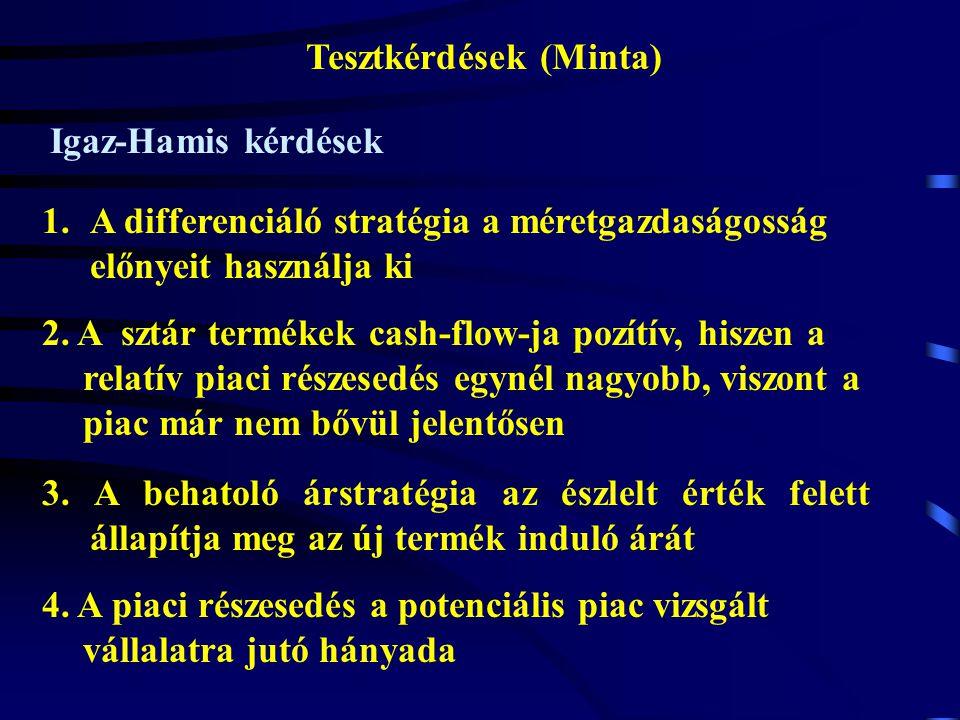 Tesztkérdések (Minta) Igaz-Hamis kérdések 1.A differenciáló stratégia a méretgazdaságosság előnyeit használja ki 2. A sztár termékek cash-flow-ja pozí