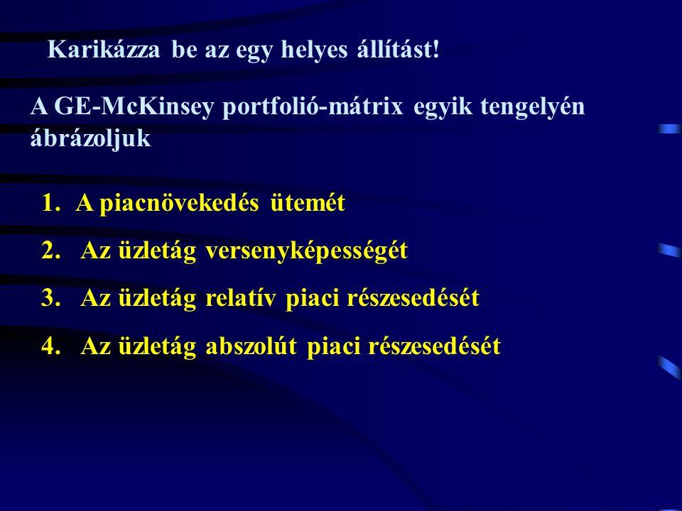 Karikázza be az egy helyes állítást! A GE-McKinsey portfolió-mátrix egyik tengelyén ábrázoljuk 1.A piacnövekedés ütemét 2. Az üzletág versenyképességé