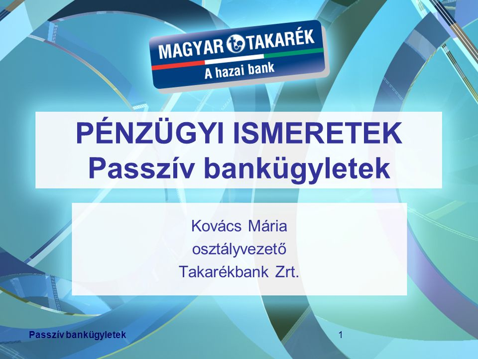 Passzív bankügyletek1 PÉNZÜGYI ISMERETEK Passzív bankügyletek Kovács Mária osztályvezető Takarékbank Zrt.