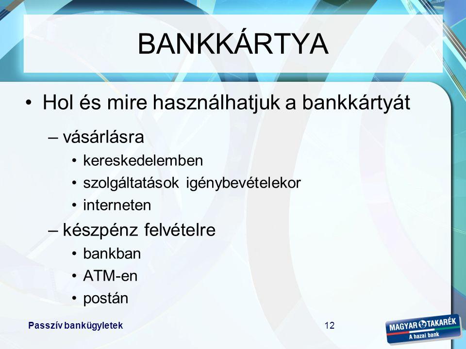 Passzív bankügyletek13 Mit kell tudni a bankkártyáról •lehet dombornyomott vagy elektronikus •lehet mágnescsíkos vagy CHIP-es (illetve duál) •lehet forint vagy deviza alapú •a vásárlás általában ingyenes •a készpénzfelvételnek költsége van •éves díj ellenében bocsátja rendelkezésre a bank •a tranzakciók végrehajtása és elszámolása időben elválik egymástól (authorizáció, foglalás) BANKKÁRTYA