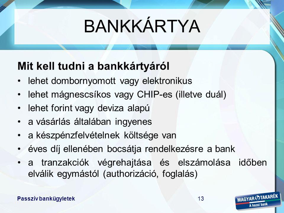 Passzív bankügyletek13 Mit kell tudni a bankkártyáról •lehet dombornyomott vagy elektronikus •lehet mágnescsíkos vagy CHIP-es (illetve duál) •lehet fo