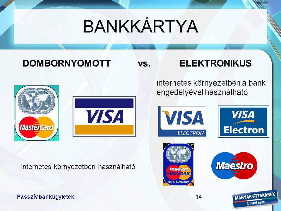 Passzív bankügyletek14 DOMBORNYOMOTT vs. ELEKTRONIKUS internetes környezetben használható internetes környezetben a bank engedélyével használható BANK