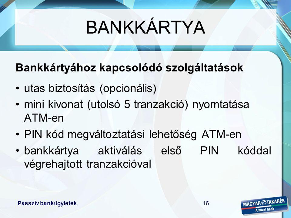 Passzív bankügyletek16 Bankkártyához kapcsolódó szolgáltatások •utas biztosítás (opcionális) •mini kivonat (utolsó 5 tranzakció) nyomtatása ATM-en •PI