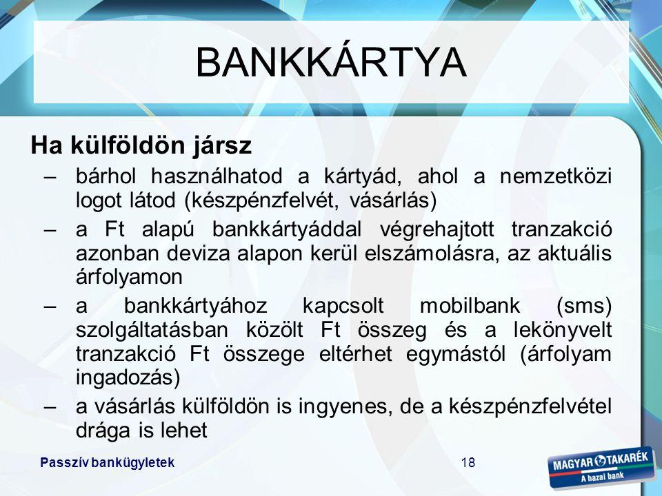 Passzív bankügyletek18 Ha külföldön jársz –bárhol használhatod a kártyád, ahol a nemzetközi logot látod (készpénzfelvét, vásárlás) –a Ft alapú bankkár