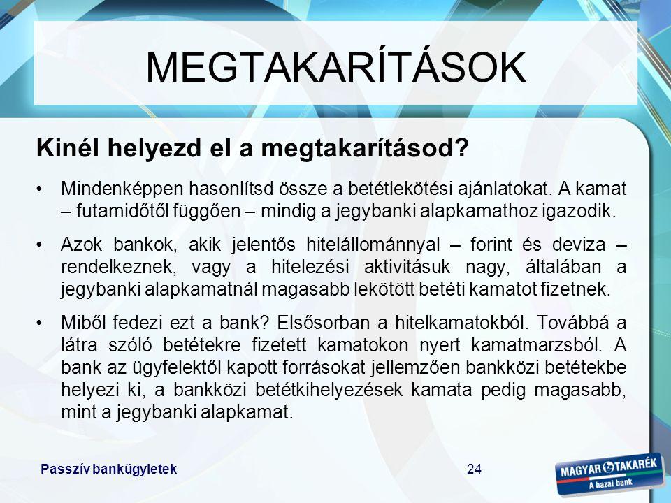 Passzív bankügyletek24 MEGTAKARÍTÁSOK Kinél helyezd el a megtakarításod? •Mindenképpen hasonlítsd össze a betétlekötési ajánlatokat. A kamat – futamid