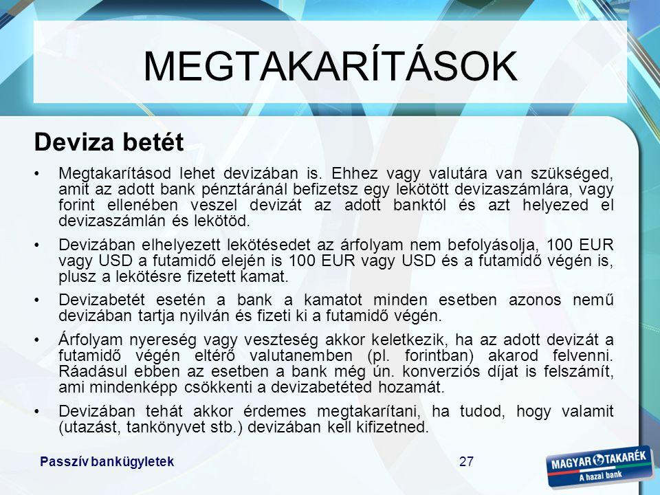 Passzív bankügyletek27 MEGTAKARÍTÁSOK Deviza betét •Megtakarításod lehet devizában is. Ehhez vagy valutára van szükséged, amit az adott bank pénztárán
