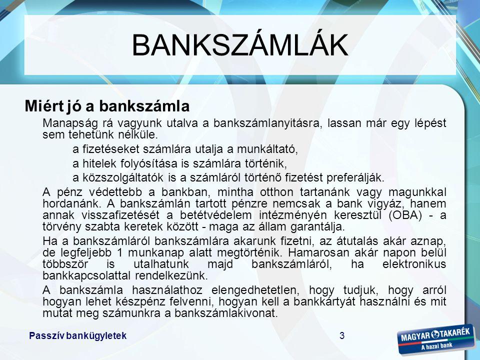 Passzív bankügyletek4 BANKSZÁMLÁK •Fajtájukat tekintve –látra szóló –lekötött –elkülönített –speciális célra nyitott •Típusát tekintve –forintban vezetett –devizában vezetett