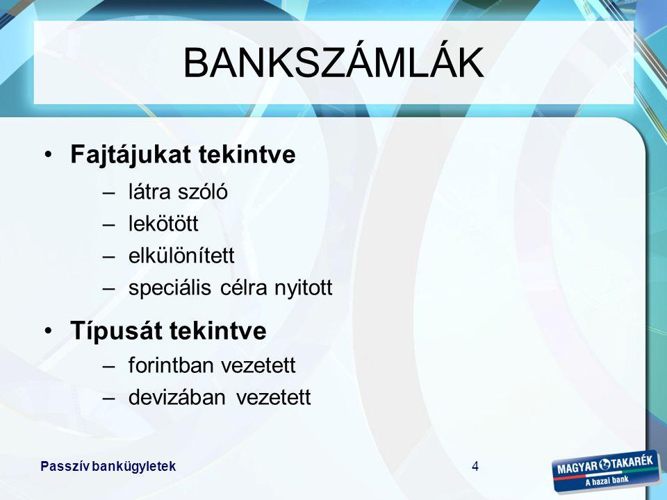 Passzív bankügyletek4 BANKSZÁMLÁK •Fajtájukat tekintve –látra szóló –lekötött –elkülönített –speciális célra nyitott •Típusát tekintve –forintban veze