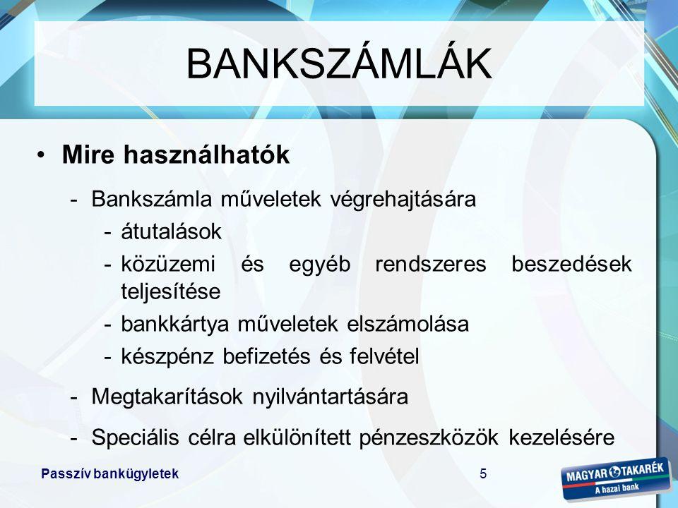 Passzív bankügyletek6 •Milyen szolgáltatások kapcsolhatók a bankszámlához –folyószámla hitel –bankkártya –mobil bank szolgáltatás –internet bank szolgáltatás –megtakarítási termékek –bankszámla csomagok BANKSZÁMLÁK