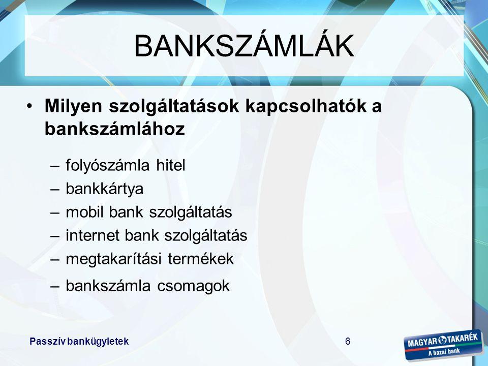 Passzív bankügyletek6 •Milyen szolgáltatások kapcsolhatók a bankszámlához –folyószámla hitel –bankkártya –mobil bank szolgáltatás –internet bank szolg