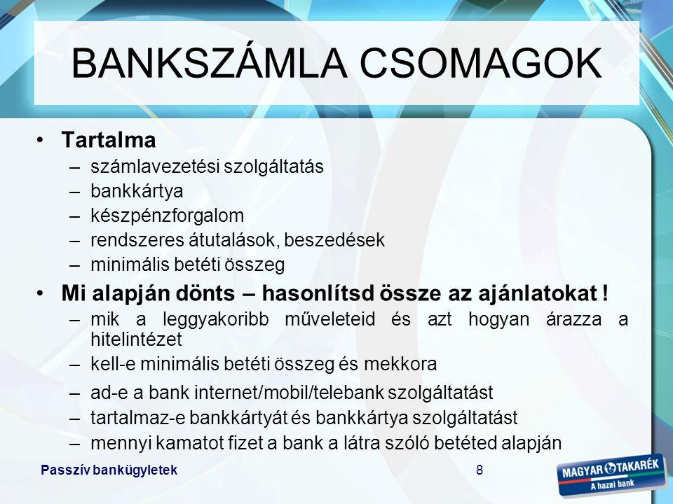 Passzív bankügyletek8 •Tartalma –számlavezetési szolgáltatás –bankkártya –készpénzforgalom –rendszeres átutalások, beszedések –minimális betéti összeg