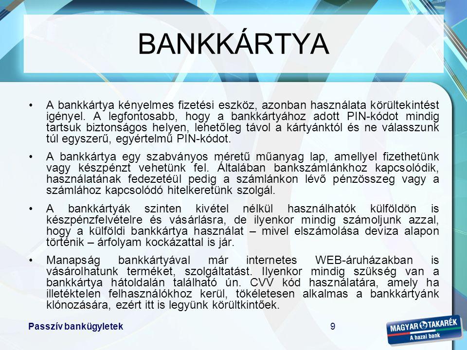 Passzív bankügyletek9 BANKKÁRTYA •A bankkártya kényelmes fizetési eszköz, azonban használata körültekintést igényel. A legfontosabb, hogy a bankkártyá