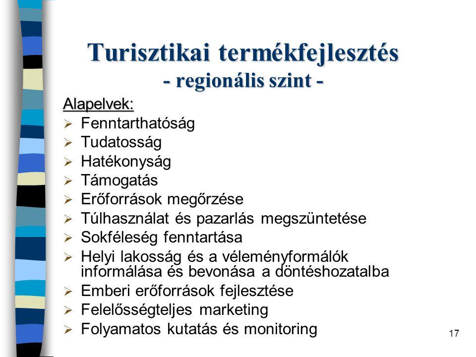 17 Turisztikai termékfejlesztés - regionális szint - Alapelvek:  Fenntarthatóság  Tudatosság  Hatékonyság  Támogatás  Erőforrások megőrzése  Túlhasználat és pazarlás megszüntetése  Sokféleség fenntartása  Helyi lakosság és a véleményformálók informálása és bevonása a döntéshozatalba  Emberi erőforrások fejlesztése  Felelősségteljes marketing  Folyamatos kutatás és monitoring