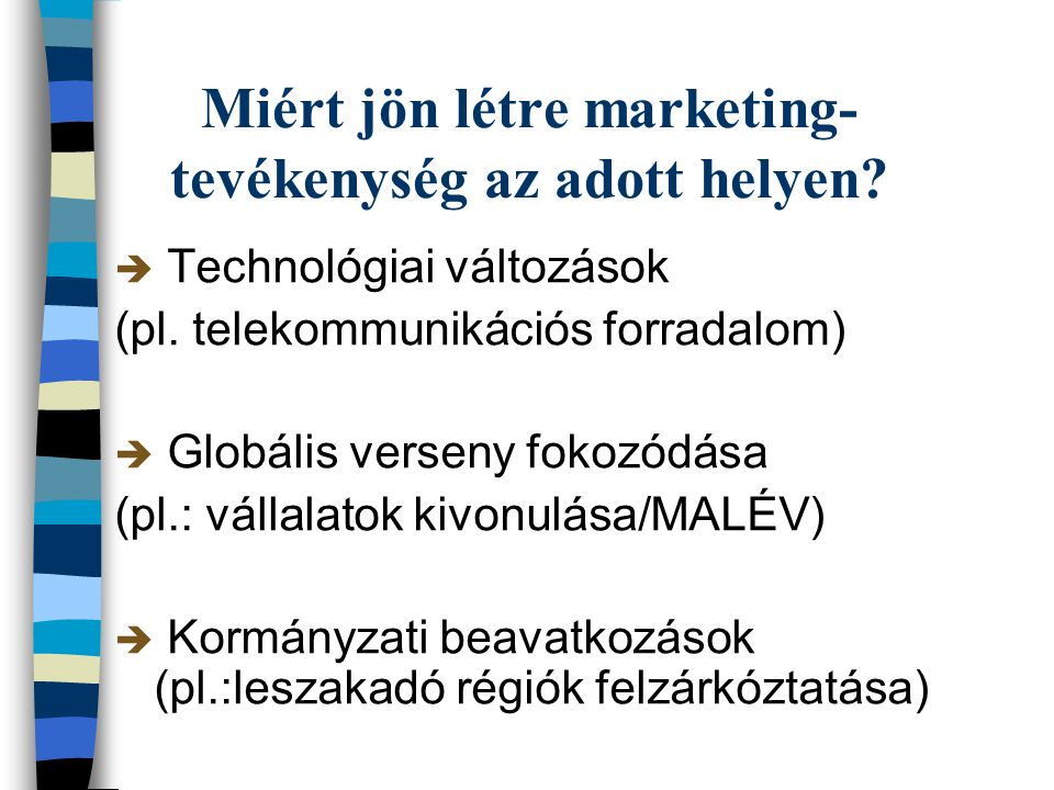 Miért jön létre marketing- tevékenység az adott helyen?  Technológiai változások (pl. telekommunikációs forradalom)  Globális verseny fokozódása (pl