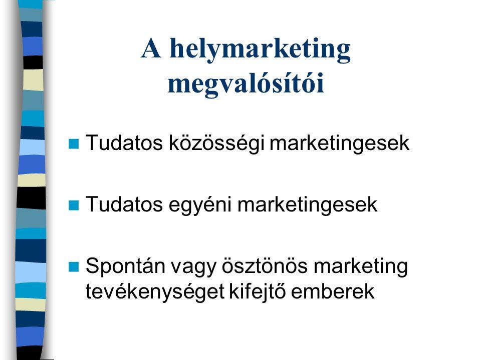 A helymarketing megvalósítói  Tudatos közösségi marketingesek  Tudatos egyéni marketingesek  Spontán vagy ösztönös marketing tevékenységet kifejtő emberek